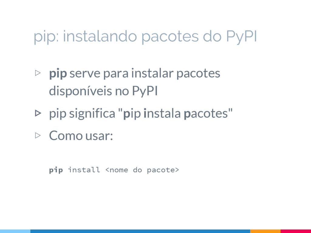 ▷ pip serve para instalar pacotes disponíveis n...