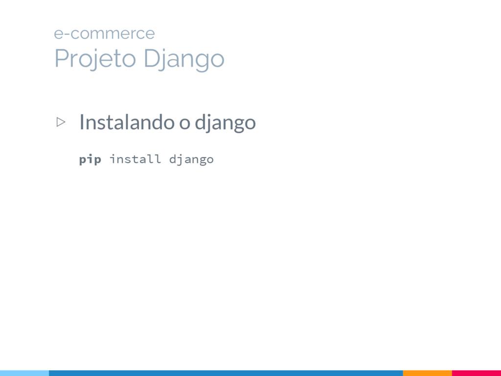 ▷ Instalando o django pip install django e-comm...