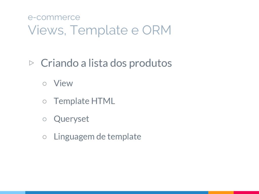 ▷ Criando a lista dos produtos ○ View ○ Templat...