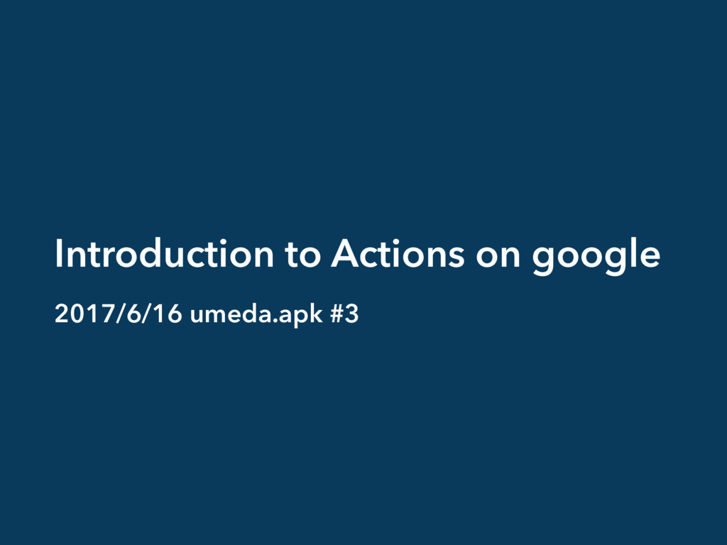 Introduction to Actions on google 2017/6/16 ume...
