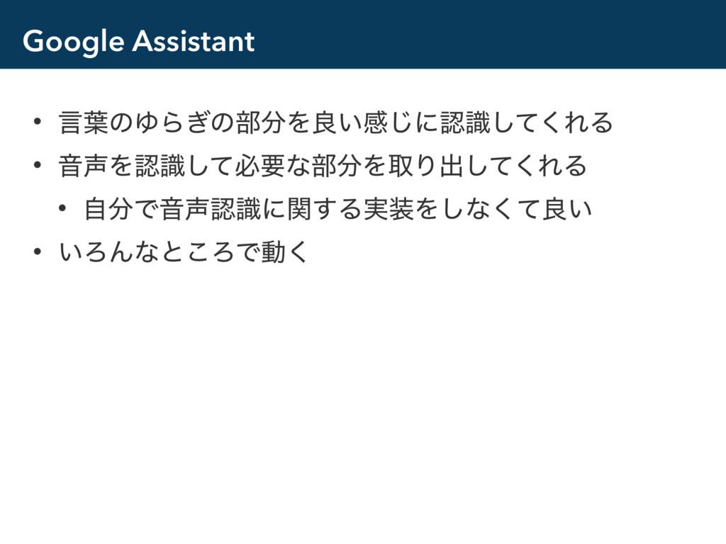 Google Assistant • ݴ༿ͷΏΒ͗ͷ෦Λྑ͍ײ͡ʹࣝͯ͘͠ΕΔ • ԻΛ...