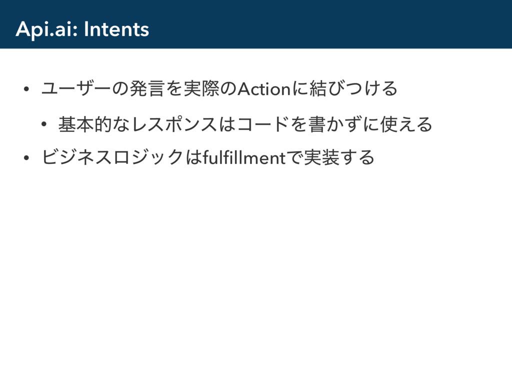 Api.ai: Intents • ϢʔβʔͷൃݴΛ࣮ࡍͷActionʹ݁ͼ͚ͭΔ • جຊత...