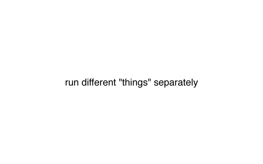 "run different ""things"" separately"