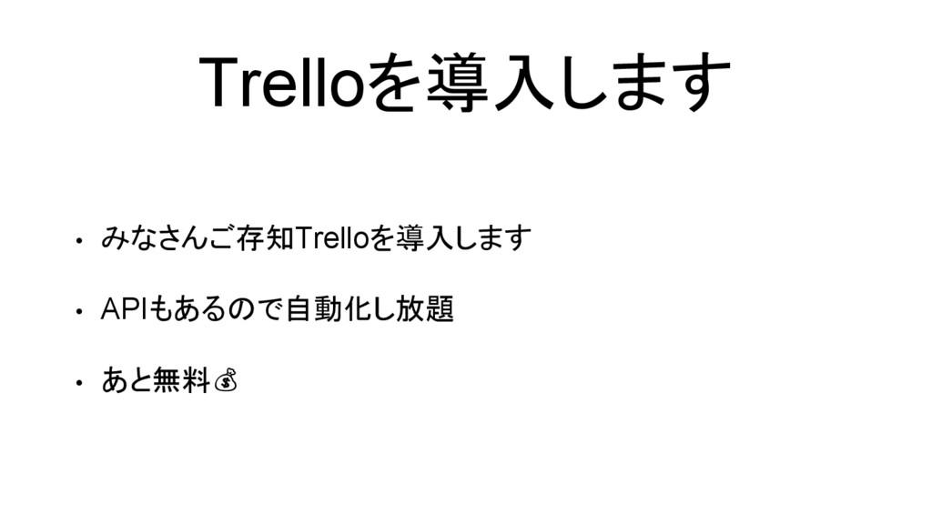 Trelloを導入します • みなさんご存知Trelloを導入します • APIもあるので自動...