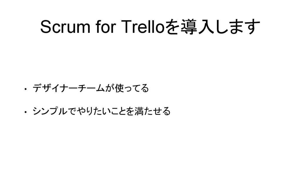 Scrum for Trelloを導入します • デザイナーチームが使ってる • シンプルでや...