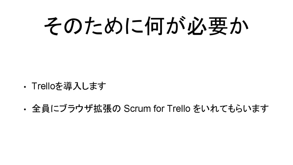 そのために何が必要か • Trelloを導入します • 全員にブラウザ拡張の Scrum fo...