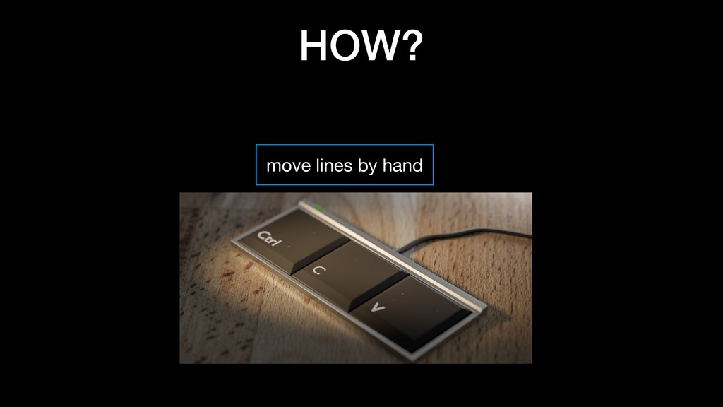 HOW? move lines by hand use editor plugin use e...