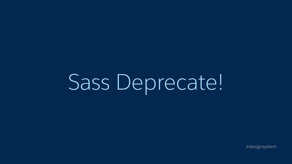 Sass Deprecate! #designsystem