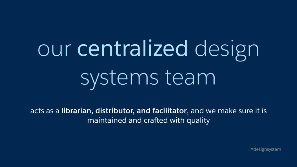 our centralized design systems team acts as a l...