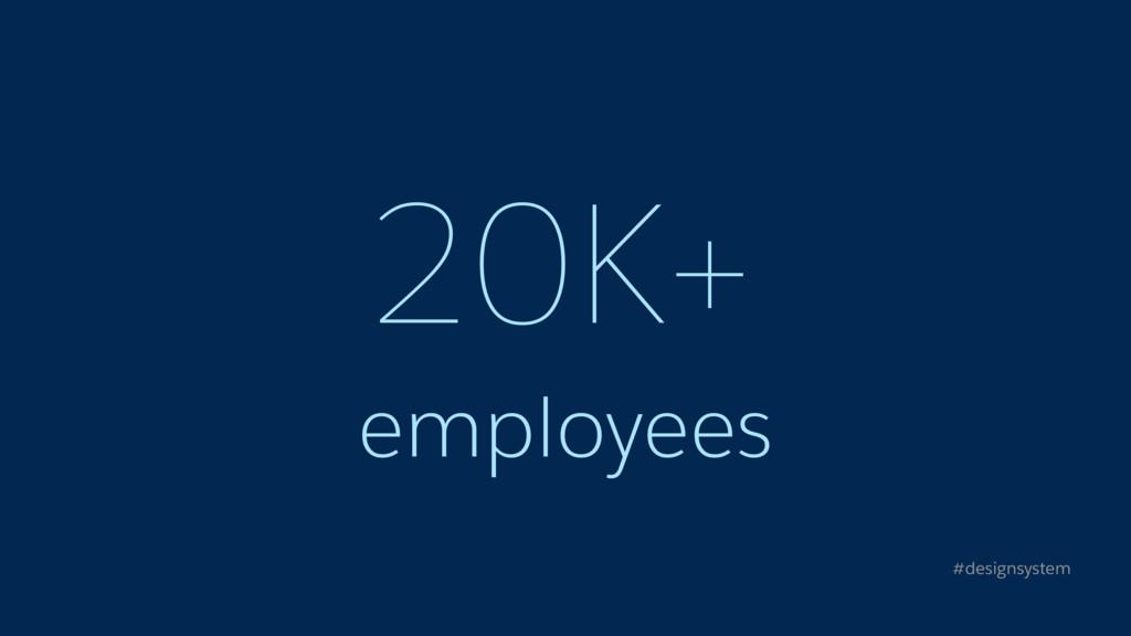 20K+ employees #designsystem
