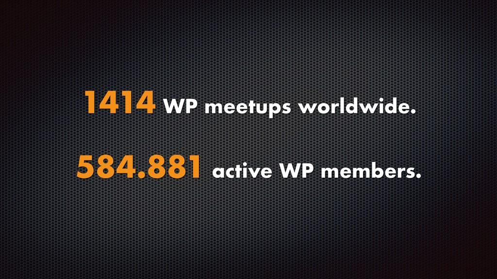 1414 WP meetups worldwide. 584.881 active WP me...