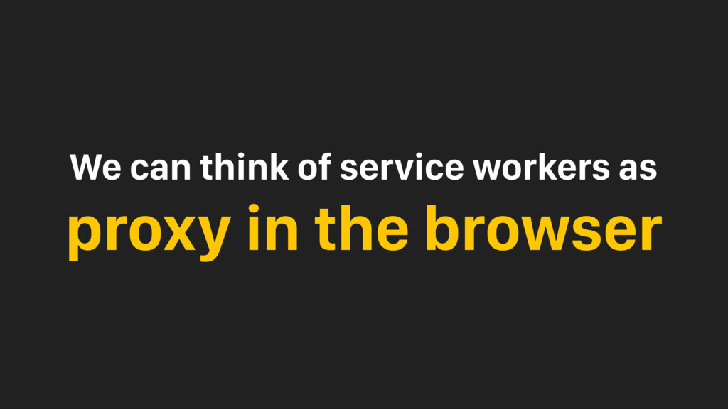 We can think of service workers as proxy in the...