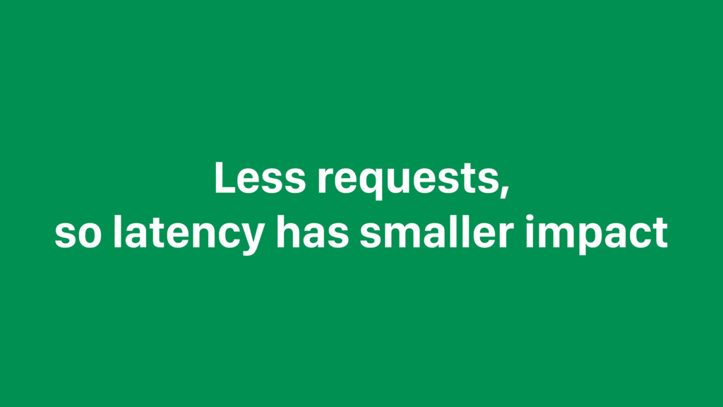 Less requests, so latency has smaller impact