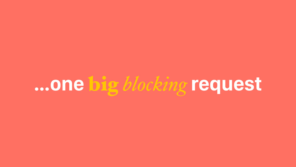 …one big blocking request