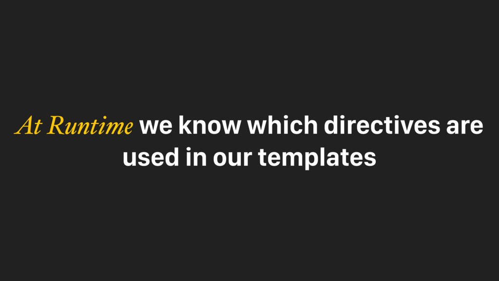 At Runtime we know which directives are used in...
