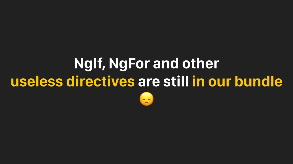 NgIf, NgFor and other useless directives are st...