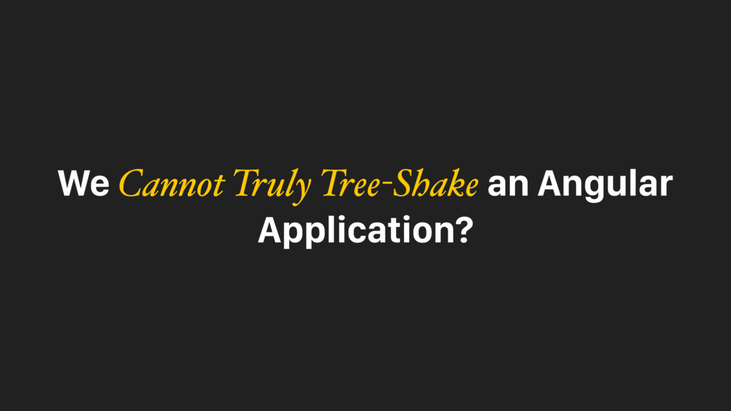 We Cannot Truly Tree-Shake an Angular Applicati...