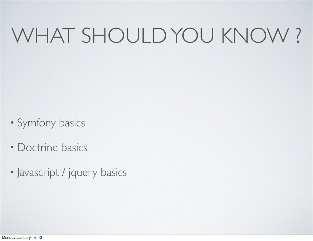 WHAT SHOULD YOU KNOW ? • Symfony basics • Doctr...