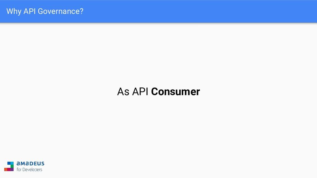 Why API Governance? As API Consumer