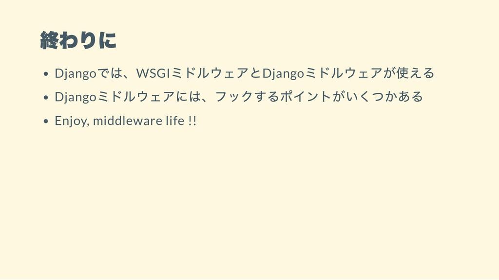 終わりに Django では、WSGI ミドルウェアとDjango ミドルウェアが使える Dj...