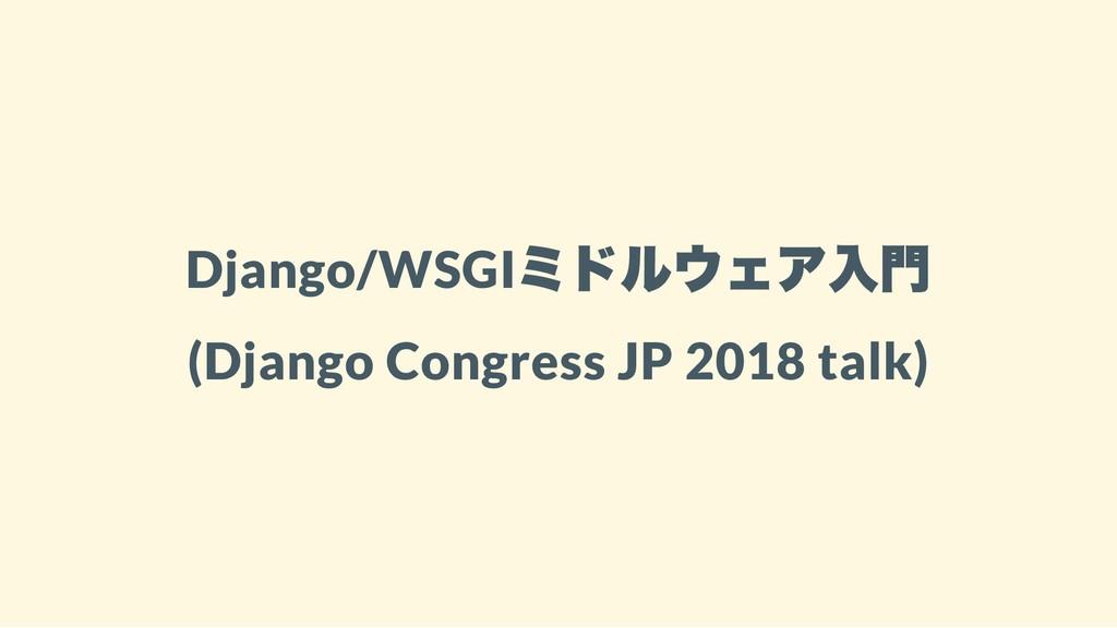 Django/WSGI ミドルウェア入門 (Django Congress JP 2018 t...