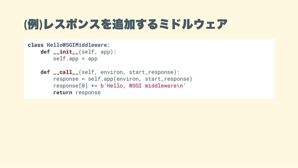 ( 例) レスポンスを追加するミドルウェア class HelloWSGIMiddleware...