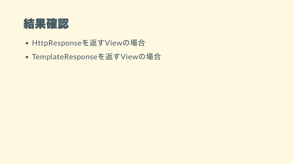 結果確認 HttpResponse を返すView の場合 TemplateResponse ...