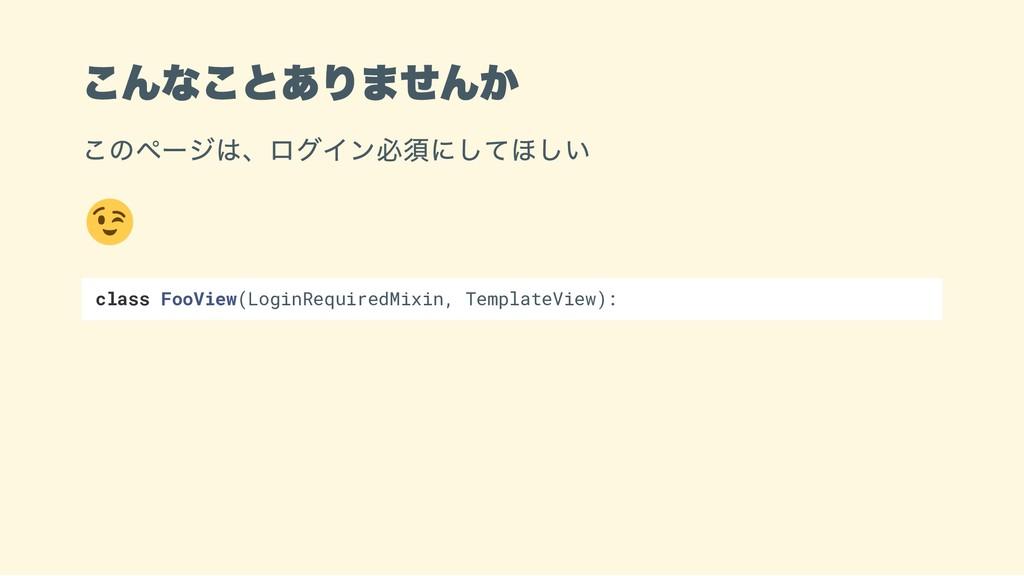 こんなことありませんか このページは、ログイン必須にしてほしい class FooView(L...