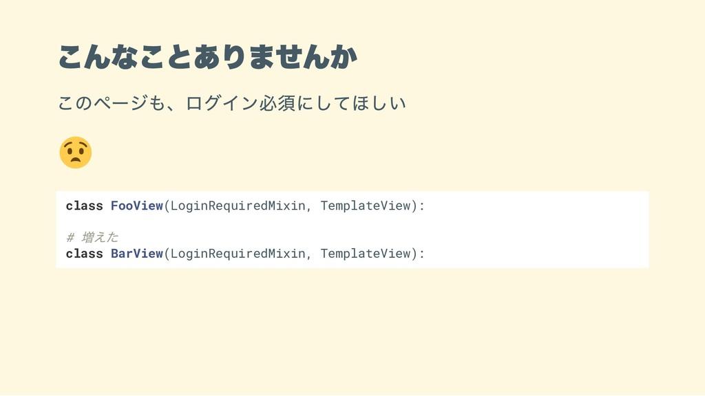 こんなことありませんか このページも、ログイン必須にしてほしい class FooView(L...