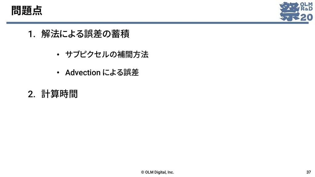 問題点 1. 解法による誤差の蓄積 © OLM Digital, Inc. 37 2. 計算時...