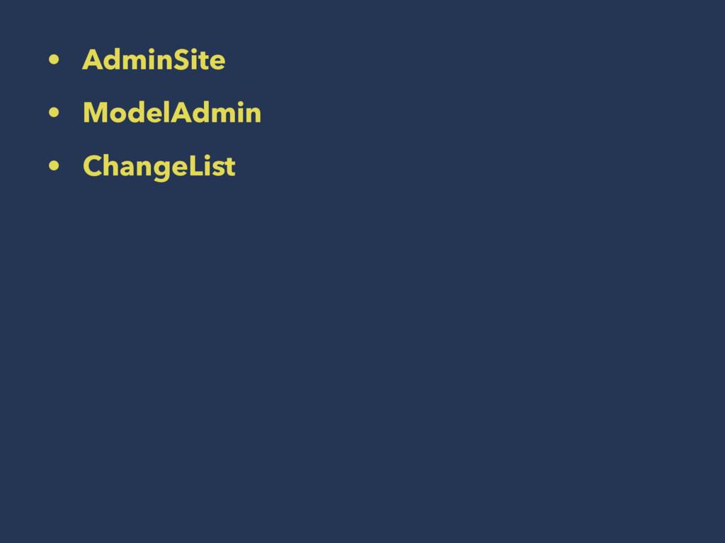 • AdminSite • ModelAdmin • ChangeList