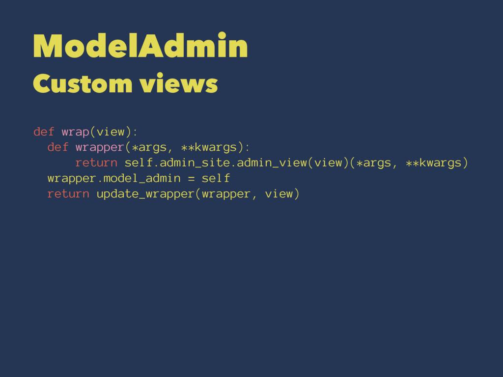 ModelAdmin Custom views def wrap(view): def wra...