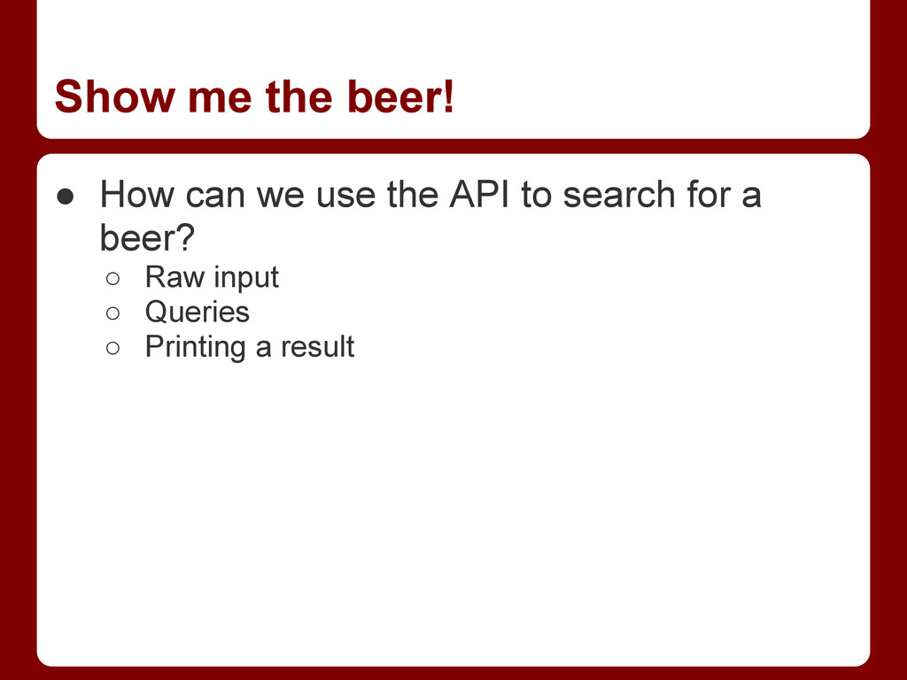 Show me the beer! ● How can we use the API to s...