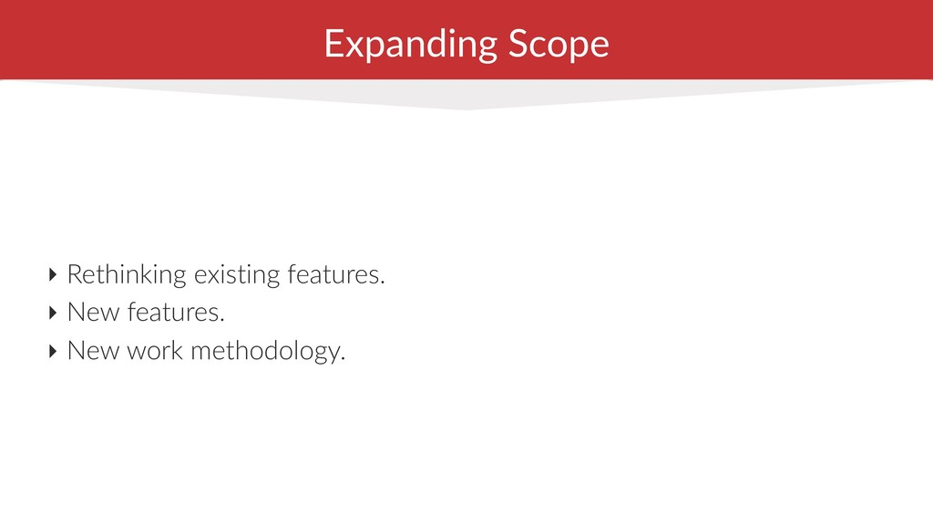 Expanding Scope ‣ Rethinking existing features....