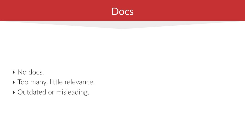 Docs ‣ No docs. ‣ Too many, little relevance. ‣...