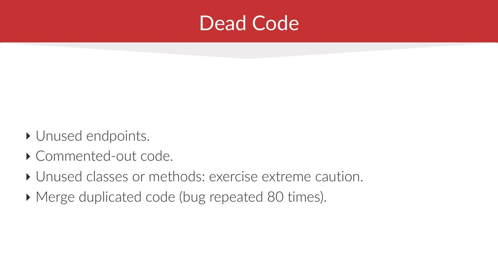 Dead Code ‣ Unused endpoints. ‣ Commented-out c...