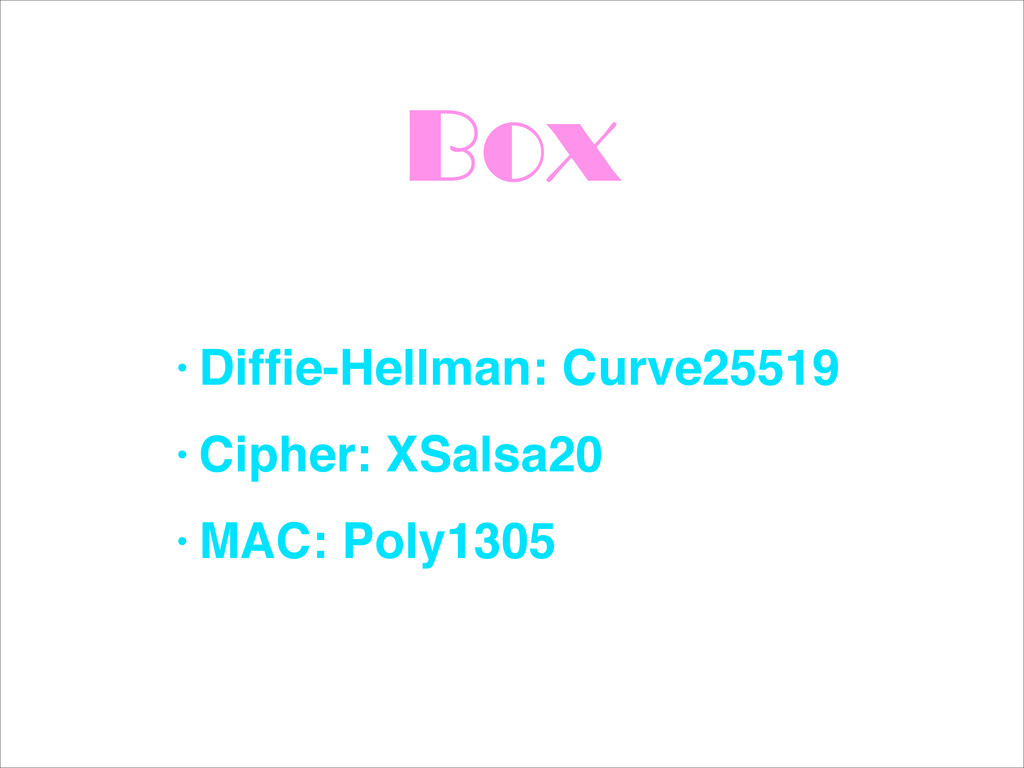 Box • Diffie-Hellman: Curve25519! • Cipher: XSal...