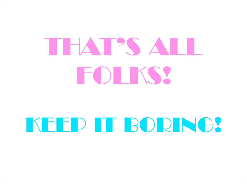 THAT'S ALL FOLKS! KEEP IT BORING!