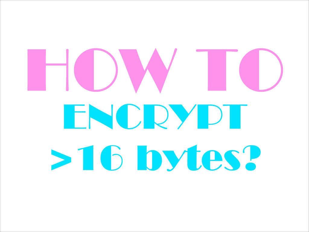 HOW TO ENCRYPT >16 bytes?