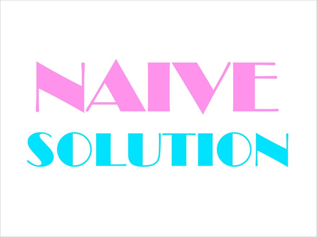 NAIVE SOLUTION
