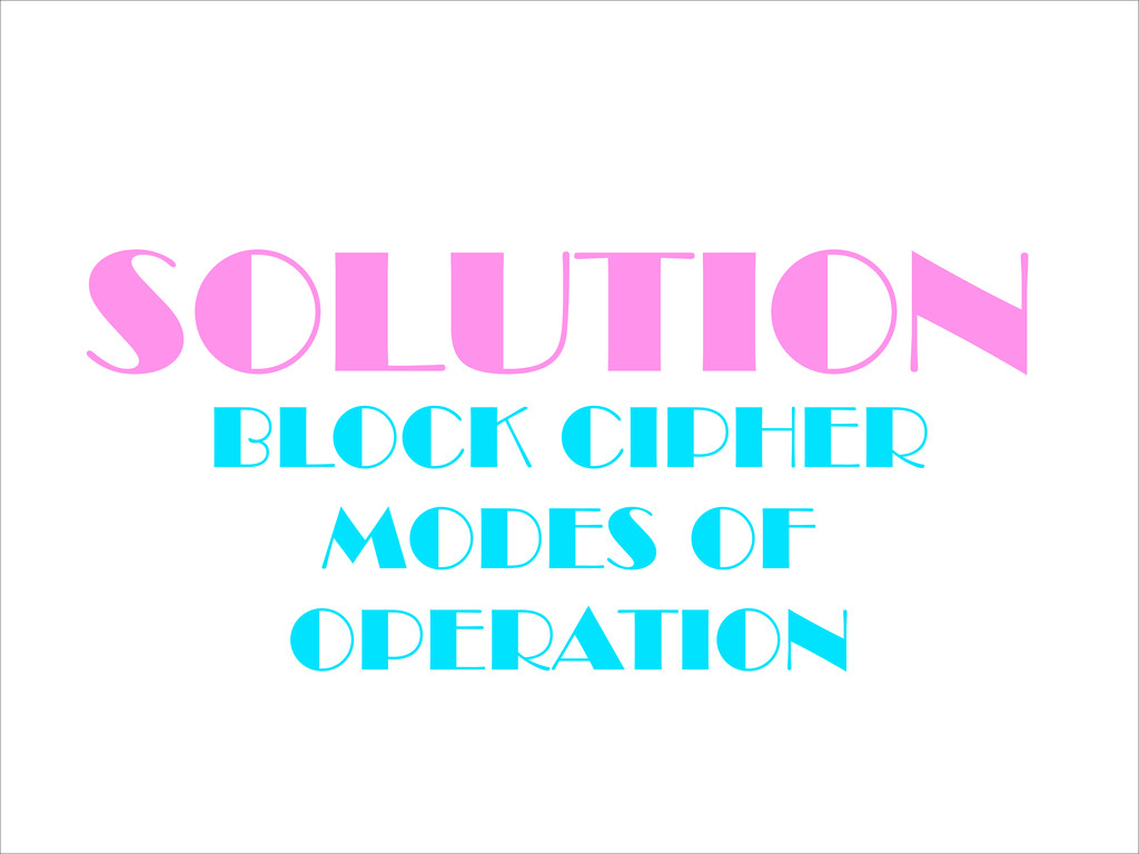 SOLUTION BLOCK CIPHER MODES OF OPERATION