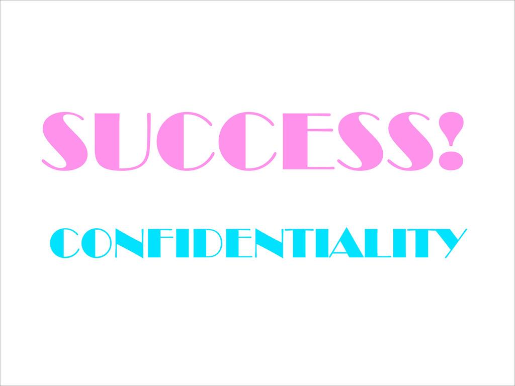 SUCCESS! CONFIDENTIALITY