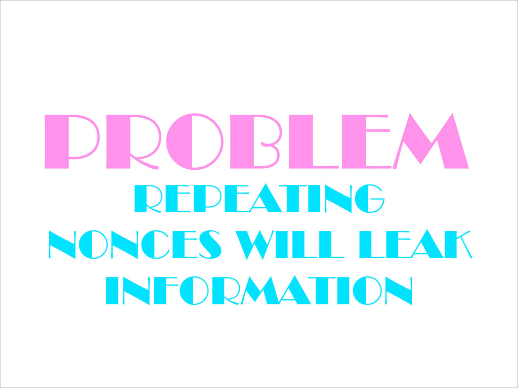 PROBLEM REPEATING NONCES WILL LEAK INFORMATION