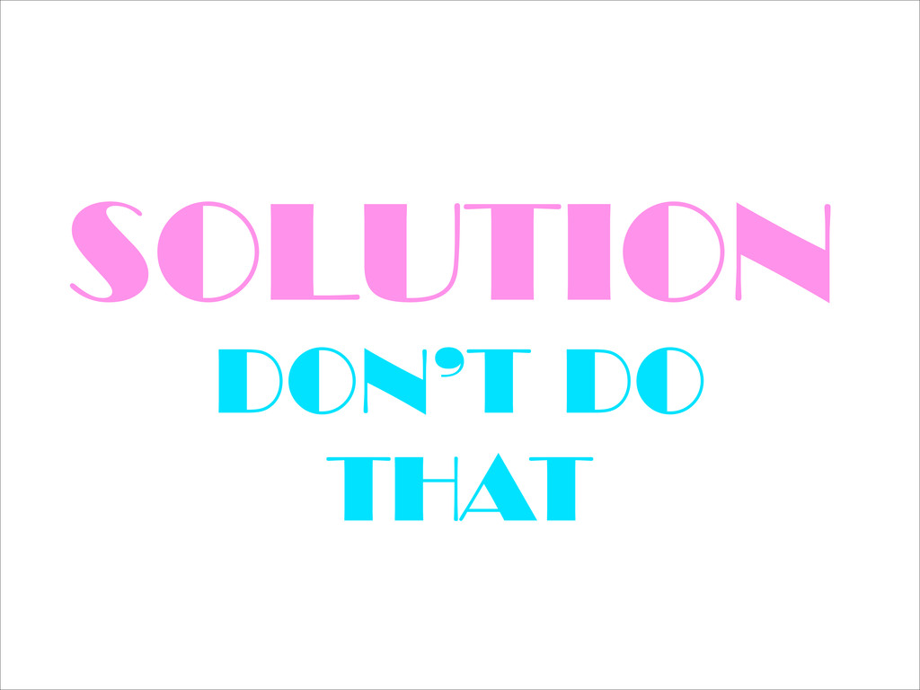 SOLUTION DON'T DO THAT