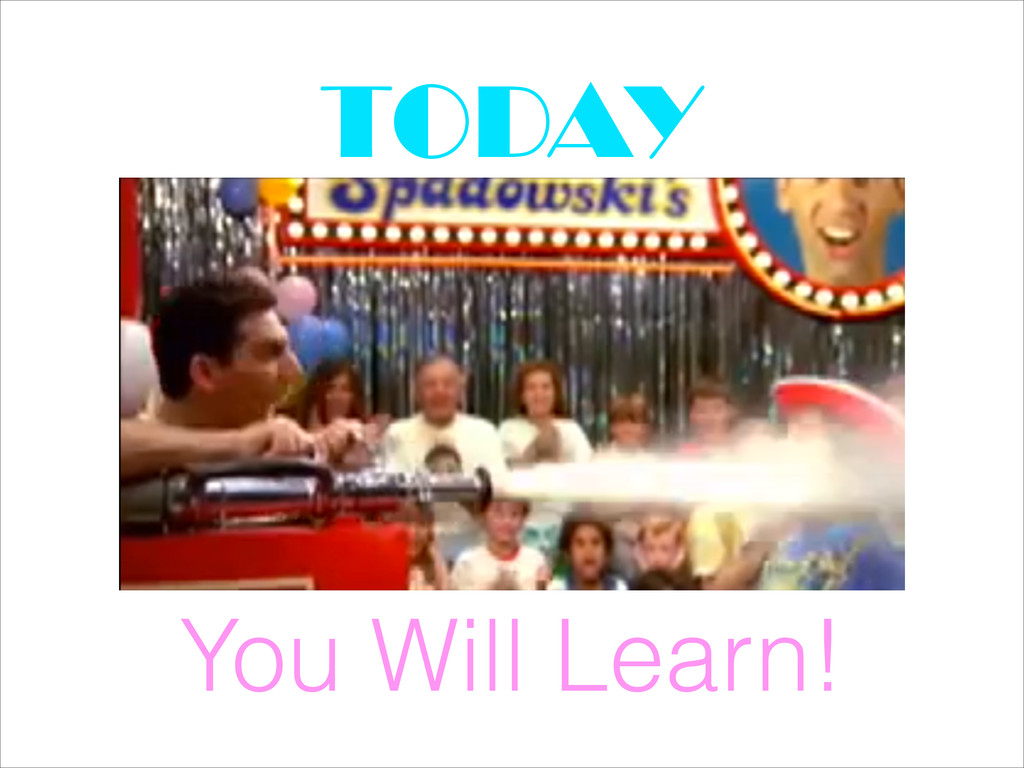 You Will Learn! TODAY