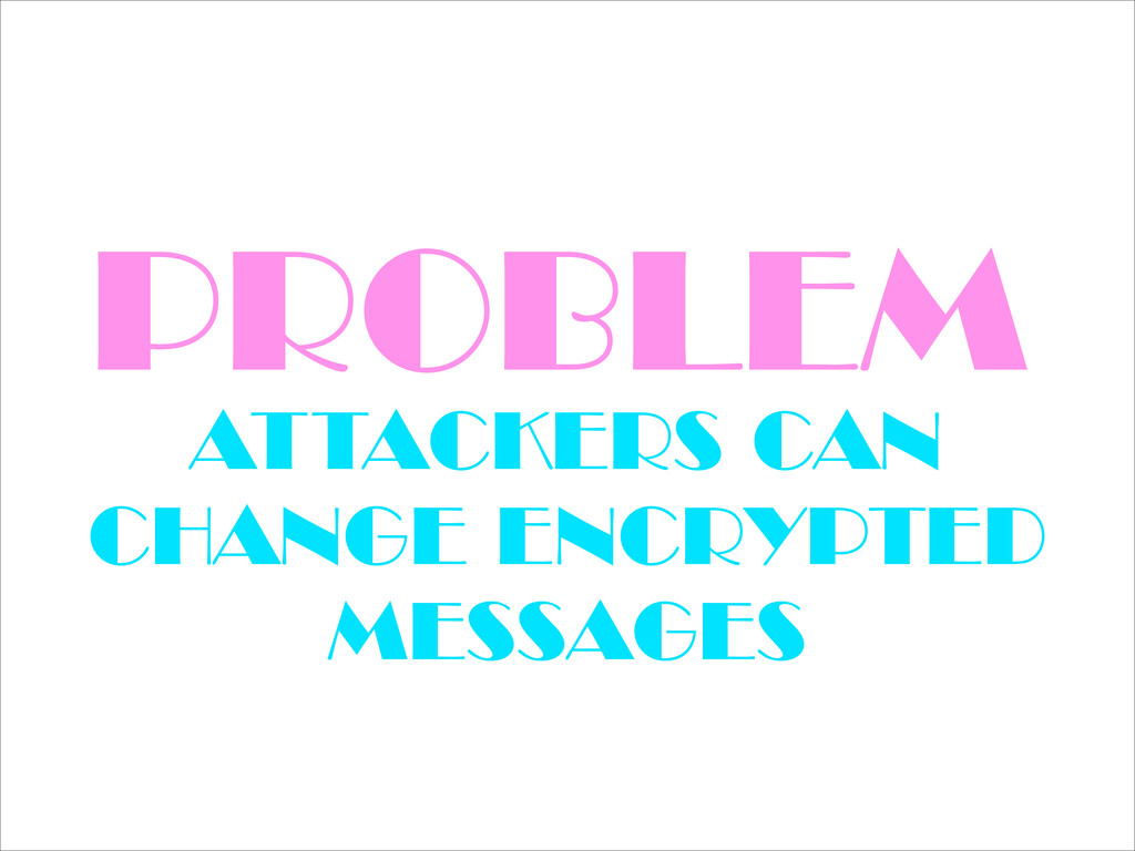 PROBLEM ATTACKERS CAN CHANGE ENCRYPTED MESSAGES