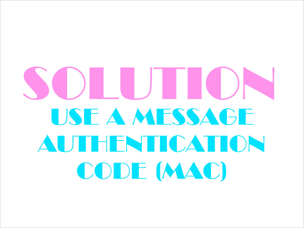 SOLUTION USE A MESSAGE AUTHENTICATION CODE (MAC)