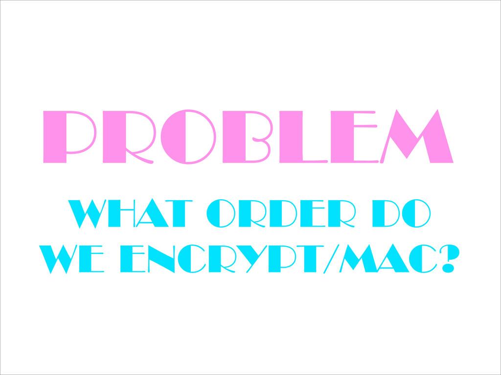 PROBLEM WHAT ORDER DO WE ENCRYPT/MAC?