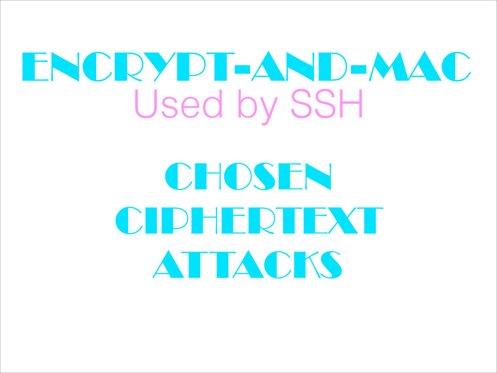 ENCRYPT-AND-MAC Used by SSH CHOSEN CIPHERTEXT A...