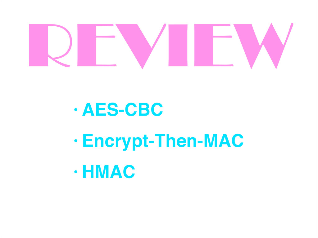 REVIEW • AES-CBC! • Encrypt-Then-MAC! • HMAC